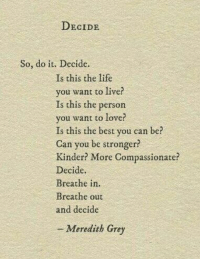 meredith grey: DECIDE  So, do it. Decide.  Is this the life  vou want to live?  Is this the person  you want to love?  Is this the best you can be?  Can you be stronger?  Kinder? More Compassionate?  Decide.  Breathe in.  Breathe out  and decide  Meredith Grey