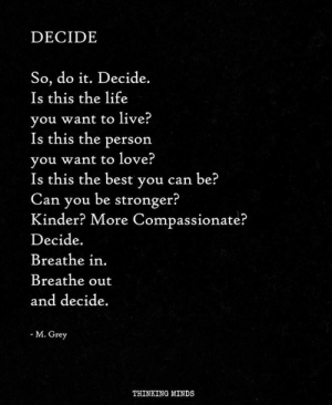compassionate: DECIDE  So, do it. Decide.  Is this the life  vou want to live?  Is this the person  vou want to love?  Is this the best y  Can you be stronger?  Kinder? More Compassionate?  Decide.  Breathe in.  Breathe out  and decide.  ou can be?  M. Grey  THINKING MINDS