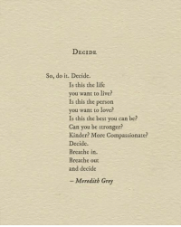 Life, Love, and Best: DECIDE  So, do it. Decide  Is this the life  you want to live?  Is this the person  you want to love?  Is this the best you can be  Can you be stronger?  Kinder? More Compassionate?  Decide.  Breathe in.  Breathe out  and decide  - Meredith Grey