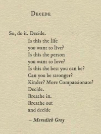 Meredith: DECIDE  So, do it. Decide.  Is this the life  you want to live?  Is this the person  you want to lover  Is this the best you can be?  Can you be stronger?  Kinder? More Compassionate?  Decide.  Breathe in.  Breathe out  and decide  -Meredith Grey