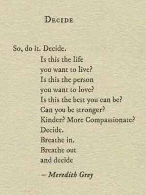 compassionate: DECIDE  So, do it. Decide.  Is this the life  you want to live?  Is this the person  you want to love?  Is this the best you can  Can you be stronger?  Kinder? More Compassionate?  Decide  Breathe in.  Breathe out  and decide  be  - Meredith Grey