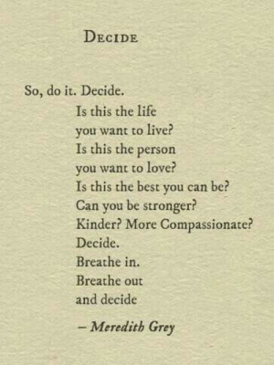compassionate: DECIDE  So, do it. Decide.  Is this the life  you want to live?  Is this the person  you want to love?  Is this the best you can be?  Can you be stronger?  Kinder? More Compassionate?  Decide.  Breathe in.  Breathe out  and decide  - Meredith Grey