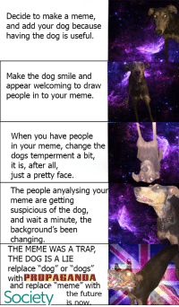 """Dog Faces: Decide to make a meme,  and add your dog because  having the dog is useful.  Make the dog smile and  appear welcoming to draw  people in to your meme.  When you have people  in your meme, change the  dogs temperment a bit,  it is, after all,  just a pretty face.  The people anyalysing your  meme are getting  suspicious of the dog,  and wait a minute, the  background's been  changing  THE MEME WAS A TRAP,  THE DOG IS A LIE  relplace """"dog"""" or """"dogs""""  with PROPAGANDA  and replace """"meme"""" with  Society the future"""