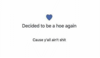 hoe: Decided to be a hoe again  Cause y'all ain't shit