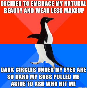 At least they noticed: DECIDED TO EMBRACE MY NATURAL  BEAUTY AND WEAR LESS  MAKEUF  DARK CIRCLES UNDER MY EVES ARE  SO DARK MY BOSS PULLED ME  ASIDE TO ASK WHO HIT ME  made on imgur At least they noticed