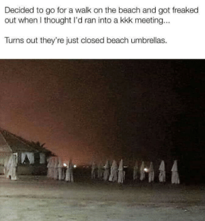 Well that caught me off guard by JMcC123 MORE MEMES: Decided to go for a walk on the beach and got freaked  out when I thought I'd ran into a kkk meeting...  Turns out they're just closed beach umbrellas. Well that caught me off guard by JMcC123 MORE MEMES