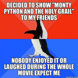 """Friends, Movie, and Holy Grail: DECIDED TO SHOW""""MONTY  PYTHON AND THE HOLY GRAIL""""  TO MY FRIENDS  NOBODY ENJOYED IT OR  LAUGHED DURING THE WHOLE  MOVIE EXPECT ME  MEMEFUL.COM Ive got to get myself some new friends"""