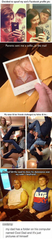 spoof: Decided to spoof my son's Facebook profile pic:   Parents sent me a selfie..in the mail   My sister & her friends challenged my father & his...   My.dad felt the need to show his dominance over  my sister's boyfriend.   coolpng  my dad has a folder on his computer  named Cool Dad and it's just  pictures of himself