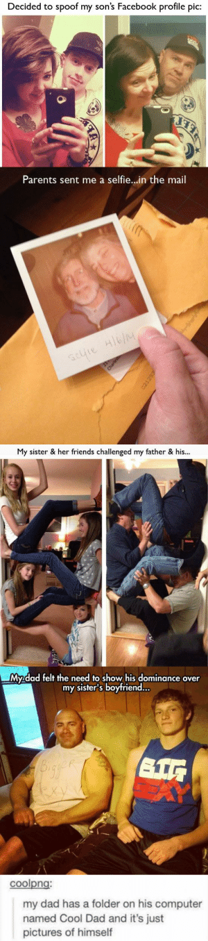 epic-humor:  #COOL PARENTS : Decided to spoof my son's Facebook profile pic:   Parents sent me a selfie...in the mail  selie Hlb/M  21  Charlest   My sister & her friends challenged my father & his...  Honds   My dad felt the need to show his dominance over  my sister's boyfriend..  exy   coolpng:  my dad has a folder on his computer  named Cool Dad and it's just  pictures of himself epic-humor:  #COOL PARENTS