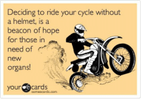 Some Ecard: Deciding to ride your cycle without  a helmet, is a  beacon of hope  for those in  need of  a  new  organs!  your  e Cards  some ecards.com