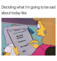 Bank, Today, and Sad: Deciding what i'm going to be sad  about today like  The fact i/m not asleop  My bank  account  Deadlines  My weight  SP  t Etc
