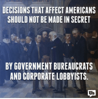 Memes, Affect, and Decisions: DECISIONS THAT AFFECT AMERICANS  SHOULD NOT BE MADE IN SECRET  BY GOVERNMENT BUREAUCRATS  AND CORPORATE LOBBYISTS.  Us A quick reminder to our new Congress.