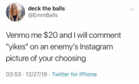 "Instagram, Iphone, and Twitter: deck the balls  @EmmBalls  Venmo me $20 and I will comment  yikes"" on an enemy's Instagram  picture of your choosing  03:53 -12/27/18 Twitter for iPhone Genius business concept @emmballs"
