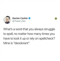 "How Many Times, Memes, and Struggle: Declan Cashin ^  @Tweet_Dec  What's a word that you always struggle  to spell, no matter how many times you  have to look it up or rely on spellcheck?  Mine is ""deodorant"" I forgot what mine was but I'll update this when I remember"