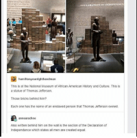 Memes, Thomas Jefferson, and American: DECLARATION OF INDEPENDEN  hamiltonyourrighthandman  This is at the National Museum of African American History and Culture. This is  a statue of Thomas Jeferson.  Those bricks behind him?  Each one has the name of an enslaved person that Thomas Jefferson owned.  annearachne  Also written behind him on the wall is the section of the Declaration of  Independance which states all men are created equal. I'm supposed to be cleaning my room and here I am, sitting on the floor, looking at a flashlight and thinking about how artists go through blue periods