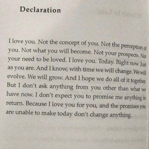 Unable: Declaration  of you. Not the perception of  I love  Not the  concept  will become. Not your prospects. Not  you.  you. Not what  your need to be loved. I love you. Today. Right now. Just  as you are. And I know, with time we will change. We will  evolve. We will grow. And I hope we do all of it together  But I don't ask anything from you other than what we  have now. I don't expect you to promise me anything in  return. Because I love you  you  and the promises you  for  you,  are unable to make today don't change anything