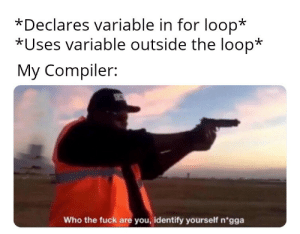 …: *Declares variable in for loop*  *Uses variable outside the loop*  My Compiler:  SEC  Who the fuck are you, identify yourself n'gga …