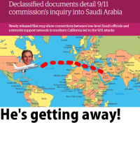 "9/11, Dank, and Meme: Declassified documents detail 9/11  commission's inquiry into Saudi Arabia  Newly released files may show connections between low-level Saudi officials and  a terrorist support network in southern California led to the 9/11 attacks  Ru  Iceland  Unit  KingdomDenm  eth  Canada  enmar  Bel  Ireland  Ger Pol  Ukraine  Kazakhstan  eorg  eita  zstan  Tajikistan  United States  ATL  of Am  Turkey  a ran  dan"" Kuwait  Arabia gan  OCEAN  Nepal Bhut  AlgeriaLibya  Western Saha  EgyptSaudi  Eritreaether  Sudan  India  Mauritania Mali Niger Chad  duras  caragu  angl  Senegé  Guatemala  Costa  Thail a  Cambor  Djbout  Guinea-Bissau  Ven.  Sierra Leon  thiopia  Panama colombia  French Guiana  Liberia  Cote d' Ivoire 1  Somalia  Sri L  Ecuado  Suriname  Kěnya  INDIAN  Tanzania  Rep. of the Congo  Brazil  Zambia  Bolivia  NamibiaT, Zimbabwe( Madagascar  He's getting away! <p>Don't let him escape! via /r/dank_meme <a href=""http://ift.tt/1TLvDFR"">http://ift.tt/1TLvDFR</a></p>"