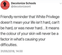 Life, Mean, and White: Decolonize Schools  @decolonizeont  Friendly reminder that White Privilege  doesn't mean your life isn't hard, can't  be hard, or was never hard... It means  the colour of your skin will never be a  factor in what's causing your  difficulties.  31/05/2018, 14:00