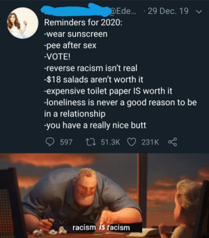 He's right though: DEde.. · 29 Dec. 19  Reminders for 2020:  -wear sunscreen  -pee after sex  -VOTE!  -reverse racism isn't real  -$18 salads aren't worth it  -expensive toilet paper IS worth it  -loneliness is never a good reason to be  in a relationship  -you have a really nice butt  27 51.3K ♡ 231K  597  racism is tacism He's right though