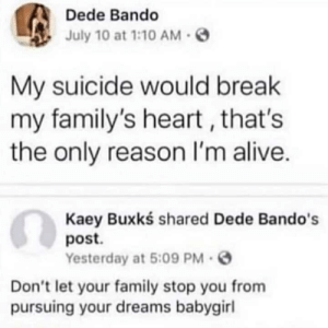 Dreams: Dede Bando  July 10 at 1:10 AM  My suicide would break  my family's heart , that's  the only reason I'm alive.  Kaey Buxkś shared Dede Bando's  post.  Yesterday at 5:09 PM -  Don't let your family stop you from  pursuing your dreams babygirl Dreams