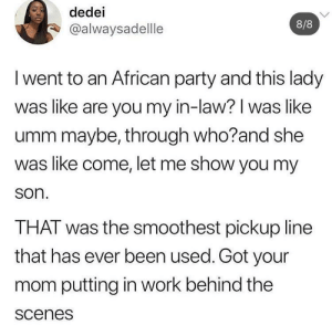 Pickup Line: dedei  8/8  @alwaysadellle  I went to an African party and this lady  was like are you my in-law? I was like  umm maybe, through who?and she  was like come, let me show you my  son.  THAT was the smoothest pickup line  that has ever been used. Got your  mom putting in work behind the  scenes