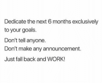 Fall, Goals, and Work: Dedicate the next 6 months exclusively  to your goals.  Don't tell anyone.  Don't make any announcement.  Just fall back and WORK! 💯 https://t.co/s9DRciW15f