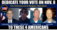 DEDICATE YOUR VOTE ON NO. 8  e% Four Americans Lost in Benghazi, Libya Attack  votFe  Yoogado  Ambassador Chris Stevens  Glen Doherty  Tyrone Woods  Sean Smith  TO THESE 4AMERICANS Didi you vote yet?