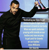 """Jesse Williams real talk last night at the BET Awards 🙏: """"Dedicating our lives to get  money to give it right back  for someone's brand on our body.  When we spent centuries  praying with brands on our  bodies and now we pray  to get paid for brands  on our bodies.""""  Jesse Williams  Bet Awards Jesse Williams real talk last night at the BET Awards 🙏"""