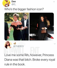 Bitch, Fashion, and Love: Dee  @D  Who's the bigger fashion icon?  IG @WILL ENT  @THEROY  Love me some Rih, however, Princess  Diana was that bitch. Broke every royal  rule in the book. Iconic