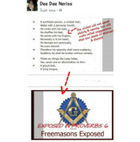 Exposion: Dee Dee Nerios  Just now .  A worthless person, a wicked man,  Walks with a perverse mouth;  He winks with his eyes,  He shuffles his feet,  He points with his fingers.  Perversity is in his heart,  He devises evil continually  He sows discord  Therefore his calamity shall come suddenly;  Suddenly he shall be broken without remedy  12  The wicked will not speak  plainly & openly, but will  13  setyes,ビ  eyes,e wick  make veiled suggestions  'moke  that sow seeds of di  14  & discord  1s  16 These six things the LORD hates,  Yes, seven are an abomination to Him  A proud look,  A lying tongue  17  EXPOS  OVERBS G  Pat One  Freemasons Exposed