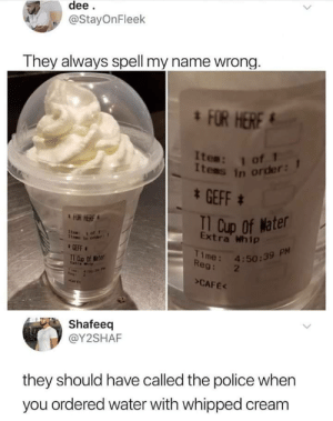 GTFO NO CLEARS ALLOWED via /r/memes https://ift.tt/2JnolMl: dee  @StayOnFleek  They always spell my name wrong  FOR HERE  Item: 1 of  tems in order:  GEFF  Cup of Mater  FOR HERF  Extra Whip  Time: 4:50:3  PM  l Oup of Water  Reg: 2  CAFE  Shafeeq  @Y2SHAF  they should have called the police when  you ordered water with whipped cream GTFO NO CLEARS ALLOWED via /r/memes https://ift.tt/2JnolMl