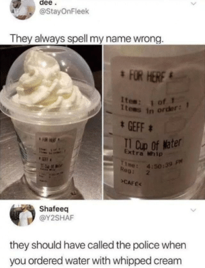 Police, Whip, and Water: dee  @StayOnFleek  They always spell my name wrong.  FOR HERF  Ites: 1  Items in order  * GEFF  TI Cup Of Mater  FOR HERE  Extra Whip  of t  1me 4:50:39 PM  Reg: 2  GEFF  >CAFE  Shafeeq  @Y2SHAF  they should have called the police when  you ordered water with whipped cream