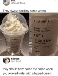 Mmmm delicious: dee  @StayOnFleek  They always spell my name wrong  tes in order  GEFF  Extra Whip  me: 4:50:39  CAFE  GEFF  Reg: 2  Shafeeq  @Y2SHAF  they should have called the police when  you ordered water with whipped cream Mmmm delicious