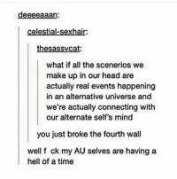 Get outta here man: deeeeaaan  celestial-sexhair:  thesassycat:  what if all the scenerios we  make up in our head are  actually real events happening  in an alternative universe and  we're actually connecting with  our alternate self's mind  you just broke the fourth wall  well f ck my AU selves are having a  hell of a time Get outta here man
