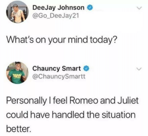 handled: DeeJay Johnson  @Go_DeeJay 21  What's on your mind today?  Chauncy Smart  @ChauncySmartt  Personally l feel Romeo and Juliet  could have handled the situation  better.