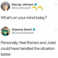 Memes, Romeo and Juliet, and Today: DeeJay Johnson  @Go DeeJay21  What's on your mind today?  Chauncy Smart  @ChauncySmartt  Personally I feel Romeo and Juliet  could have handled the situation  better. @menshumor is a must follow