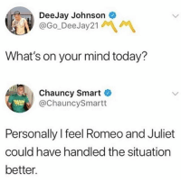 Romeo and Juliet, Today, and Girl Memes: DeeJay Johnson  @Go DeeJay21  What's on your mind today?  Chauncy Smart  @ChauncySmartt  Personally lfeel Romeo and Juliet  could have handled the situation  better. Agreed they were being a little dramatic