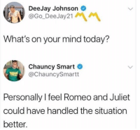 Romeo and Juliet, Today, and Humans of Tumblr: DeeJay Johnson  @Go DeeJay21  What's on your mind today?  Chauncy Smart  @ChauncySmartt  Personally I feel Romeo and Juliet  could have handled the situation  better.