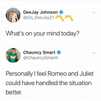 "Memes, Http, and Romeo and Juliet: DeeJay Johnson  @Go_DeeJay21  What's on your mind today?  Chauncy Smart C  @ChauncySmartt  Personally l feel Romeo and Juliet  could have handled the situation  better. <p>Honestly via /r/memes <a href=""http://ift.tt/2F0rkYf"">http://ift.tt/2F0rkYf</a></p>"