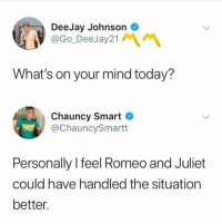 Funny Memes. Updated Daily! ⇢ FunnyJoke.tumblr.com 😀: DeeJay Johnson  @Go_DeeJay21  What's on your mind today?  Chauncy Smart C  @ChauncySmartt  Personally l feel Romeo and Juliet  could have handled the situation  better Funny Memes. Updated Daily! ⇢ FunnyJoke.tumblr.com 😀