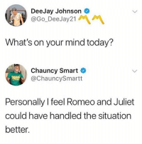 Romeo and Juliet, Today, and Girl Memes: DeeJay Johnson  @Go_DeeJay21MM  What's on your mind today?  Chauncy Smart C  @ChauncySmartt  Personally I feel Romeo and Juliet  could have handled the situation  better. Talk about jumping to conclusions