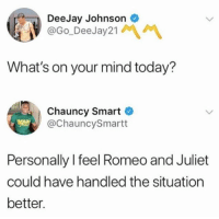Romeo and Juliet, Today, and Mind: DeeJay Johnsono  @Go_DeeJay21  What's on your mind today?  Chauncy Smart  @ChauncySmartt  Personally I feel Romeo and Juliet  could have handled the situation  better.