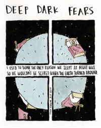 Books, Memes, and Soon...: DEEP DARK FEARS  USED TO THINK THE ONLy REASON WE SLEPT AT NIGHT WAS  SO WE WOULDNT BE SCARED WHEN THE EARTH TURNED AROUND Tossing and turning. A fear submitted by Kate to deepdarkfears.com-submit - thanks! My new book is available for preorder wherever books are sold, ask about it at your local bookstore! I'm working on a few secret giveaways for people who pre-order, and I'll be announcing them soon! comics deepdarkfears