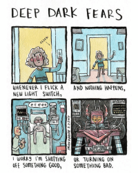 Bad, Memes, and Anonymous: DEEP DARK FEARS  WHENEVER I FLICK A  AND NOTHING HAPPENS  NEW LIGHT SWITCH,  e e e ee  a 3  I WORRy I'm SHUTTING OR TURNING ON  OFF SOMETHING GOOD  SOMETHING BAD Something just clicked. An anonymous fear submitted to deepdarkfears.com-submit - thanks! My new book is on the way, you can pre-order it now! Information is here: deepdarkfears.com-book