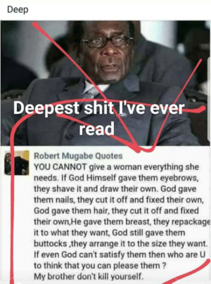 I'm an African dictator and this is deep: Deep  Deepest shit I've ever  read  Robert Mugabe Quotes  YOU CANNOT give a woman everything she  needs. If God Himself gave them eyebrows,  they shave it and draw their own. God gave  them nails, they cut it off and fixed their own,  God gave them hair, they cut it off and fixed  their own,He gave them breast, they repackage  it to what they want, God still gave them  buttocks,they arrange it to the size they want.  If even God can't satisfy them then who are U  to think that you can please them?  My brother don't kill yourself. I'm an African dictator and this is deep