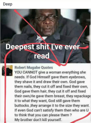 Posted unironically by a friend of mine on Facebook: Deep  Deepest shitI've ever  read  Robert Mugabe Quotes  YOU CANNOT give a woman everything she  needs. If God Himself gave them eyebrows,  they shave it and draw their own. God gave  them nails, they cut it off and fixed their own,  God gave them hair, they cut it off and fixed  their own,He gave them breast, they repackage  it to what they want, God still gave them  buttocks ,they arrange it to the size they want.  If even God can't satisfy them then who are U  to think that you can please them?  My brother don't kill yourself. Posted unironically by a friend of mine on Facebook