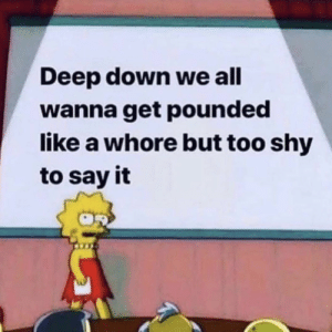 : Deep down we all  wanna get pounded  like a whore but too shy  to say it