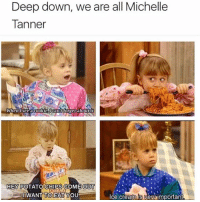 Cookies, Dank, and Ice Cream: Deep down, we are all Michelle  Tanner  When see a Cookie Tocant forget about it  HEY POTATO CHIPS COME OUT  WANT TOEAT YOU  Ice creamlis Venaimportant Same. 😋