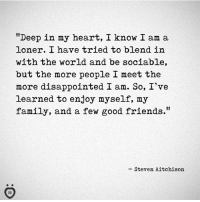 """Disappointed, Family, and Friends: """"Deep in my heart, I know I am a  loner. I have tried to blend in  with the world and be sociable,  but the more people I meet the  more disappointed I am. So, I've  learned to enjoy myself, my  family, and a few good friends.""""  - Steven Aitchison"""